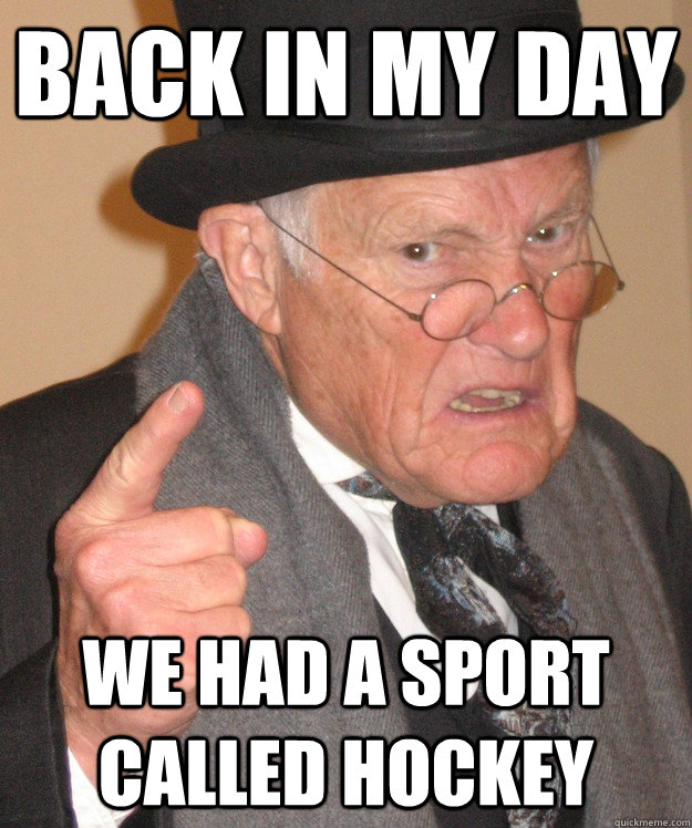 back in my day we had a sport called hockey - back in my day