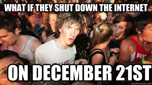 what if they shut down the internet on december 21st - Sudden Clarity Clarence
