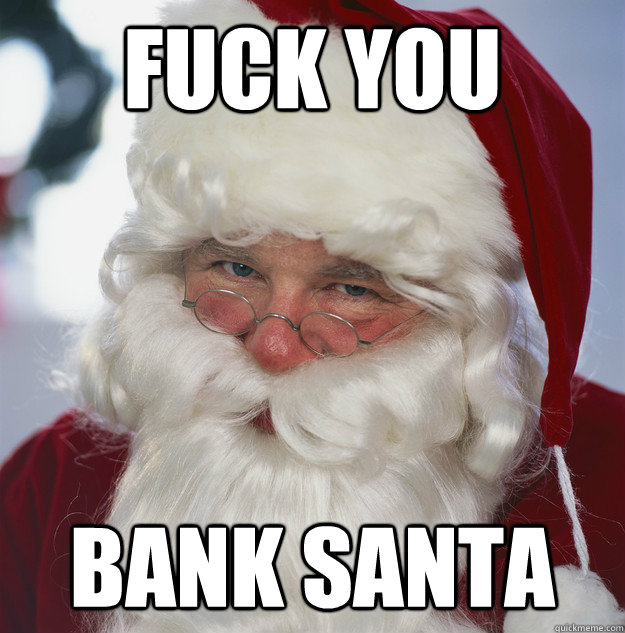 fuck you bank santa - Scumbag Santa