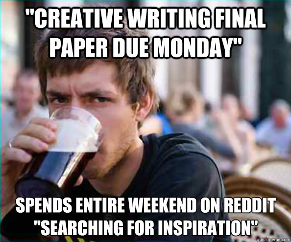 creative writing final paper due monday spends entire week - Lazy College Senior
