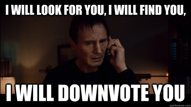 i will look for you i will find you i will downvote you -