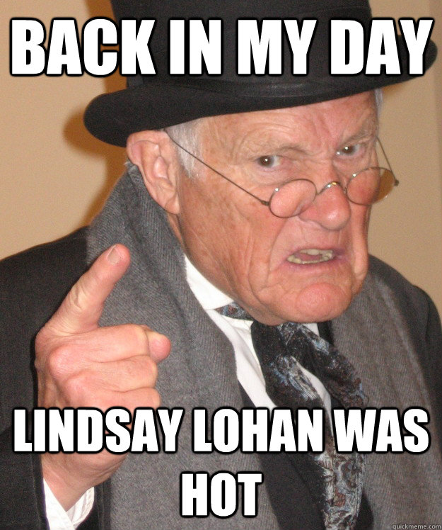 back in my day lindsay lohan was hot - back in my day