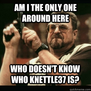 am i the only one around here who doesnt know who knettle37 - AM I THE ONLY ONE AROUND HERE