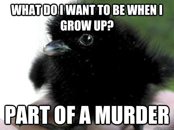what do i want to be when i grow up part of a murder - Baby crow