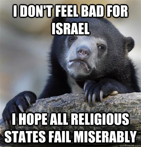 i dont feel bad for israel i hope all religious states fail - Confession Bear