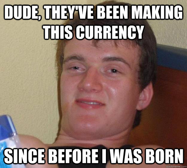 dude theyve been making this currency since before i was  - 10 Guy