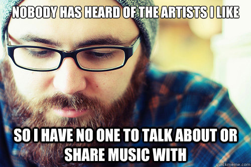 nobody has heard of the artists i like so i have no one to t - Hipster Problems