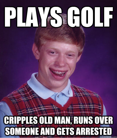 plays golf cripples old man runs over someone and gets arre - Bad Luck Brian