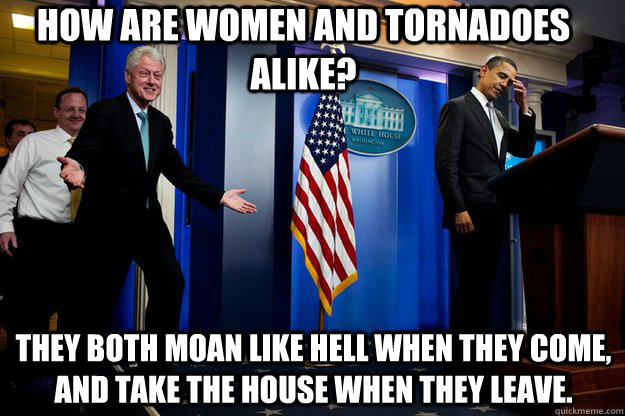 how are women and tornadoes alike they both moan like hell  - Inappropriate