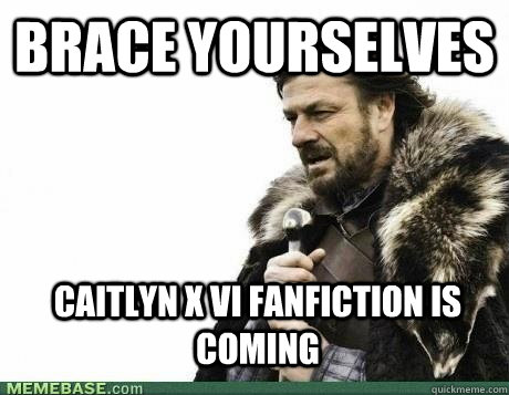 brace yourselves caitlyn x vi fanfiction is coming - brace yourselves birthday