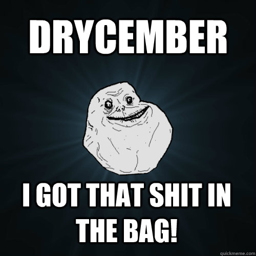 drycember i got that shit in the bag - Forever Alone