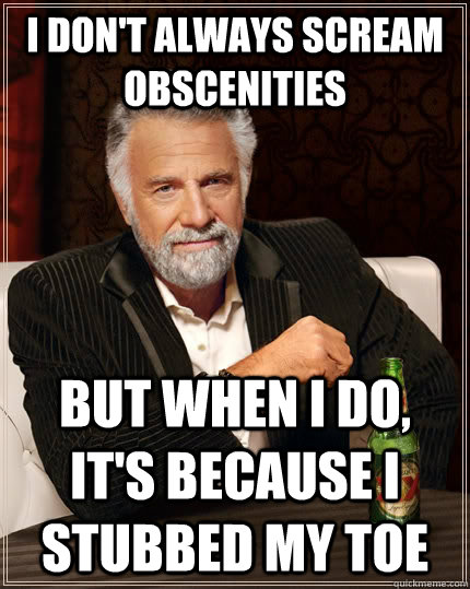 i dont always scream obscenities but when i do its becaus - The Most Interesting Man In The World