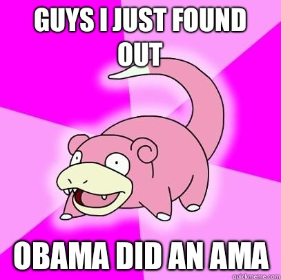 Guys I just found out Obama did an AMA - Slowpoke