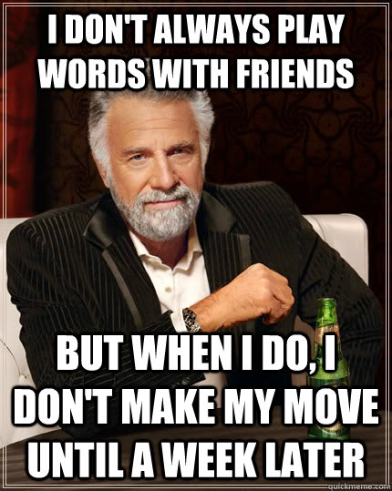i dont always play words with friends but when i do i don - The Most Interesting Man In The World