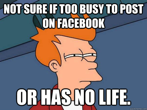 not sure if too busy to post on facebook or has no life - Futurama Fry