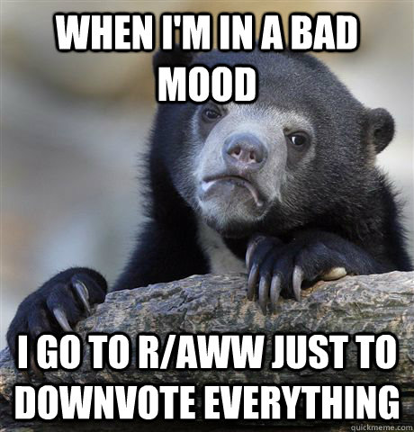 when im in a bad mood i go to raww just to downvote everyt - Confession Bear
