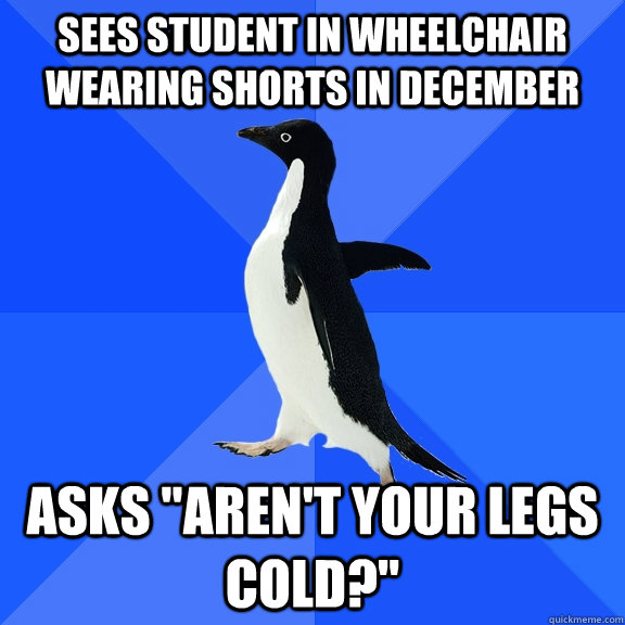 sees student in wheelchair wearing shorts in december asks  - Socially Awkward Penguin