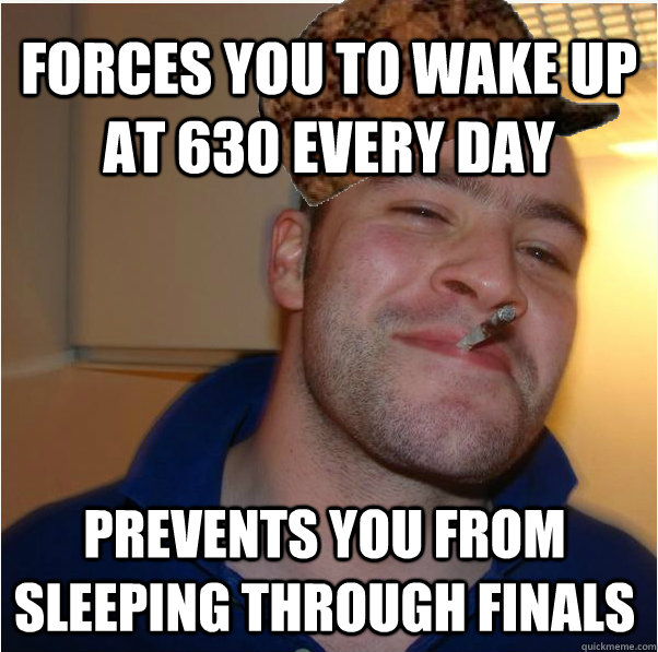 forces you to wake up at 630 every day prevents you from sle - Scumbag GGG