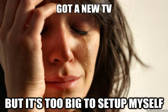 got a new tv but its too big to setup myself - First World Problems