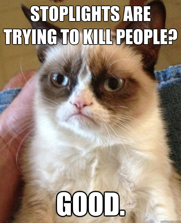 stoplights are trying to kill people good - Grumpy Cat