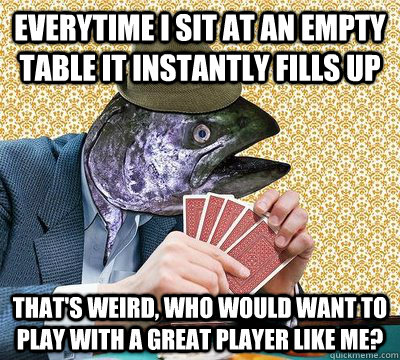 everytime i sit at an empty table it instantly fills up that - Oblivious Poker Fish