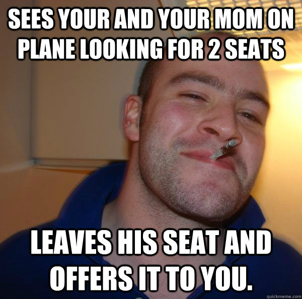 sees your and your mom on plane looking for 2 seats leaves h - Good Guy Greg