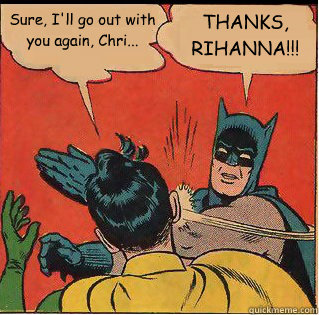 sure ill go out with you again chri thanks rihanna - Bitch Slappin Batman