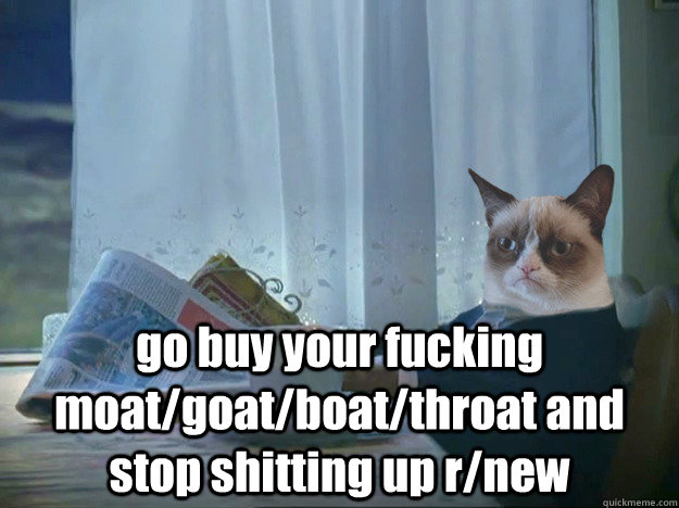 go buy your fucking moatgoatboatthroat and stop shitting  - Grumpy Cat Thoughts