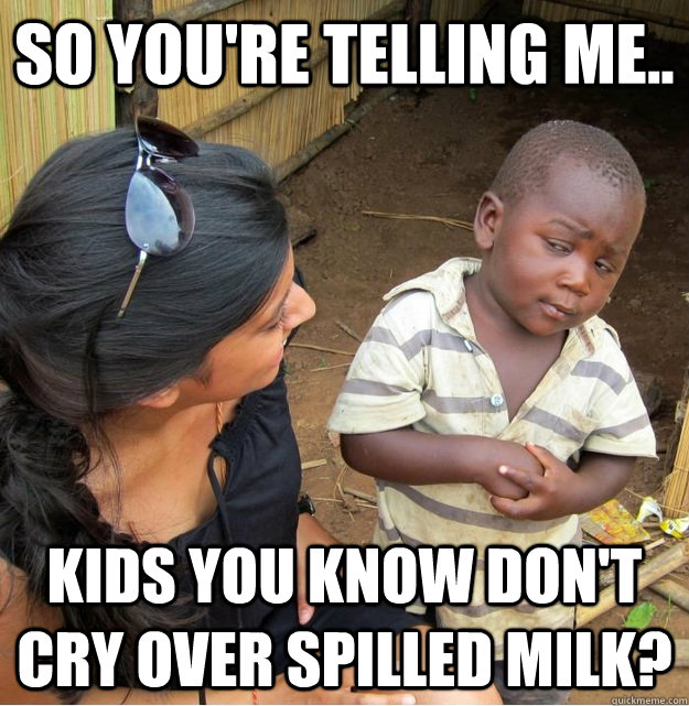 so youre telling me kids you know dont cry over spilled  - Skeptical Third World Kid