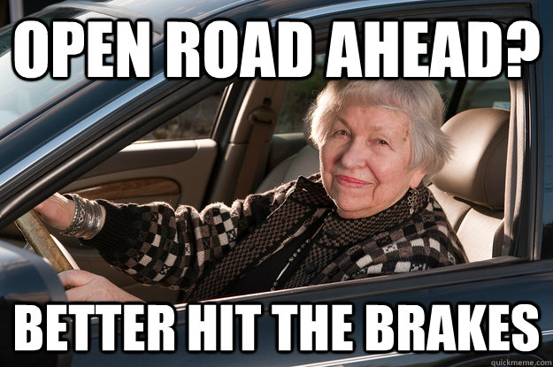 open road ahead better hit the brakes - Old Driver
