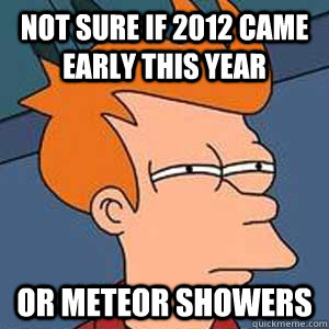 not sure if 2012 came early this year or meteor showers - Not Sure If BoyGirl