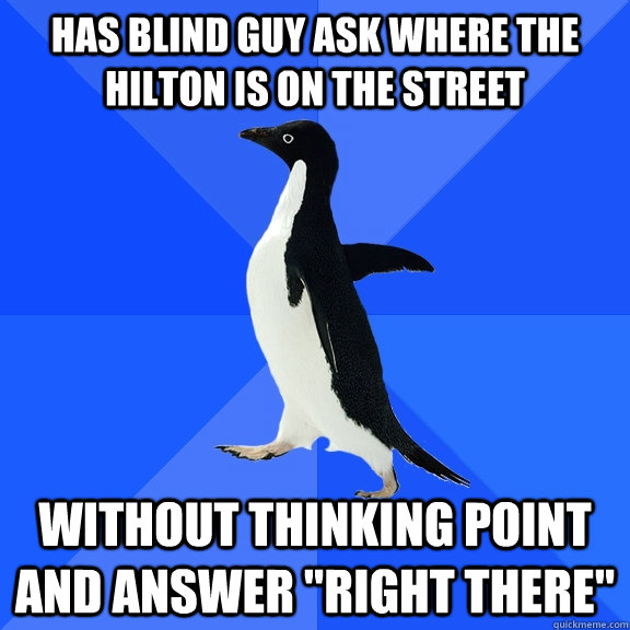 has blind guy ask where the hilton is on the street without  - Socially Awkward Penguin
