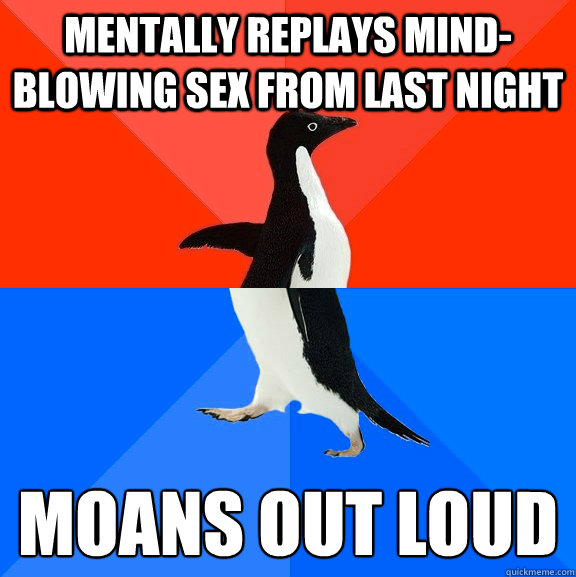 mentally replays mindblowing sex from last night moans out  - Socially Awesome Awkward Penguin