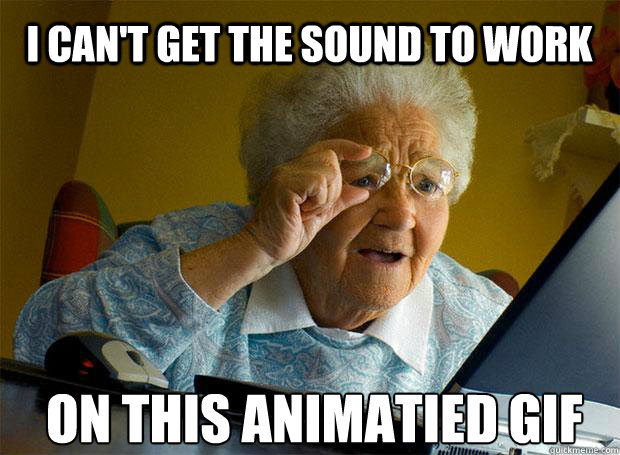 i cant get the sound to work on this animatied gif  - Grandma finds the Internet