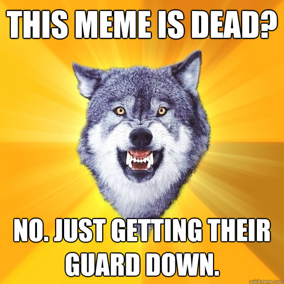 this meme is dead no just getting their guard down - Courage Wolf