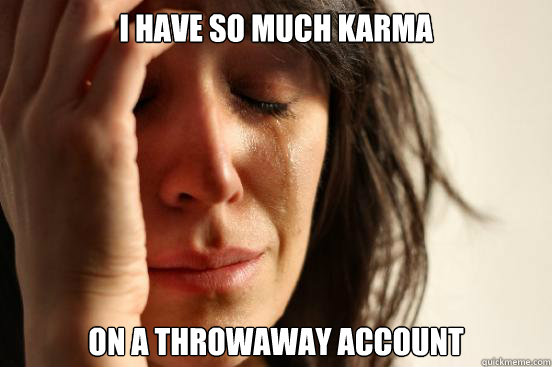 i have so much karma on a throwaway account - First World Problems