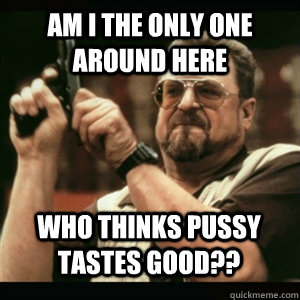 am i the only one around here who thinks pussy tastes good - AM I THE ONLY ONE AROUND HERE