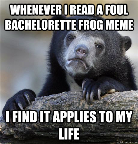 whenever i read a foul bachelorette frog meme i find it appl - Confession Bear