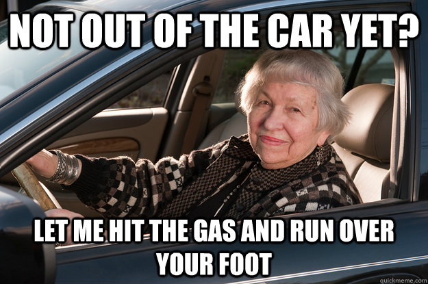 not out of the car yet let me hit the gas and run over your - Old Driver