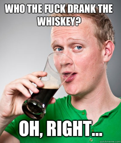 Who the fuck drank the whiskey Oh right - Extremely Irish guy