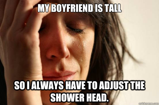 my boyfriend is tall so i always have to adjust the shower h - First World Problems