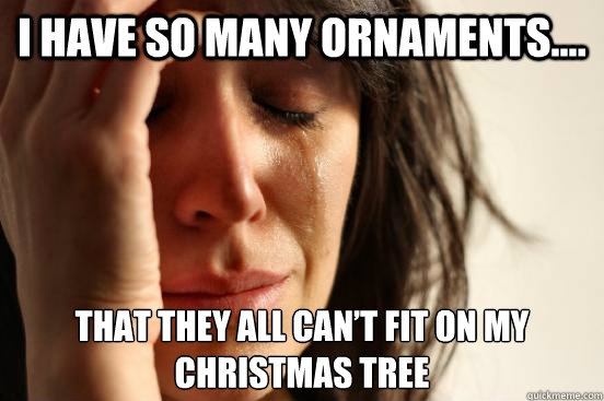 i have so many ornaments that they all cant fit on my c - First World Problems