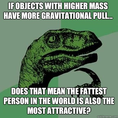 If objects with higher mass have more gravitational pull Wil - Philosoraptor