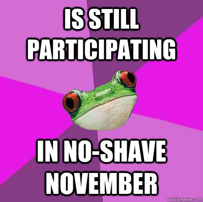 is still participating in noshave november - Foul Bachelorette Frog