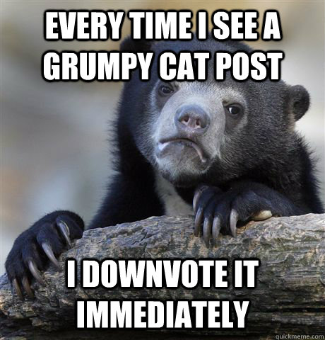 every time i see a grumpy cat post i downvote it immediately - Confession Bear