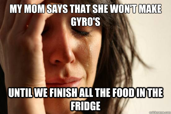 my mom says that she wont make gyros until we finish all t - First World Problems