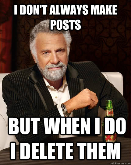 i dont always make posts but when i do i delete them - The Most Interesting Man In The World