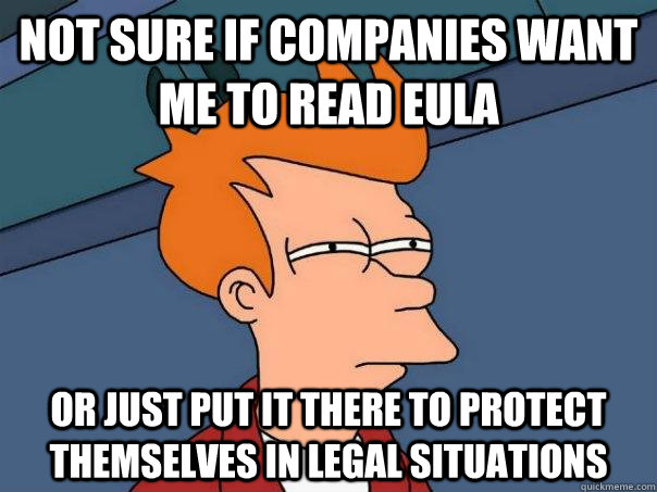 not sure if companies want me to read eula or just put it th - Futurama Fry