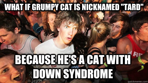 what if grumpy cat is nicknamed tard because hes a cat wi - Sudden Clarity Clarence