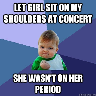 let girl sit on my shoulders at concert she wasnt on her pe - Success Kid